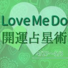 【4/27〜5/3のウィークリー占い☆】超簡単!今週の12星座別・開運アクション【Love Me Do の開運占星術】