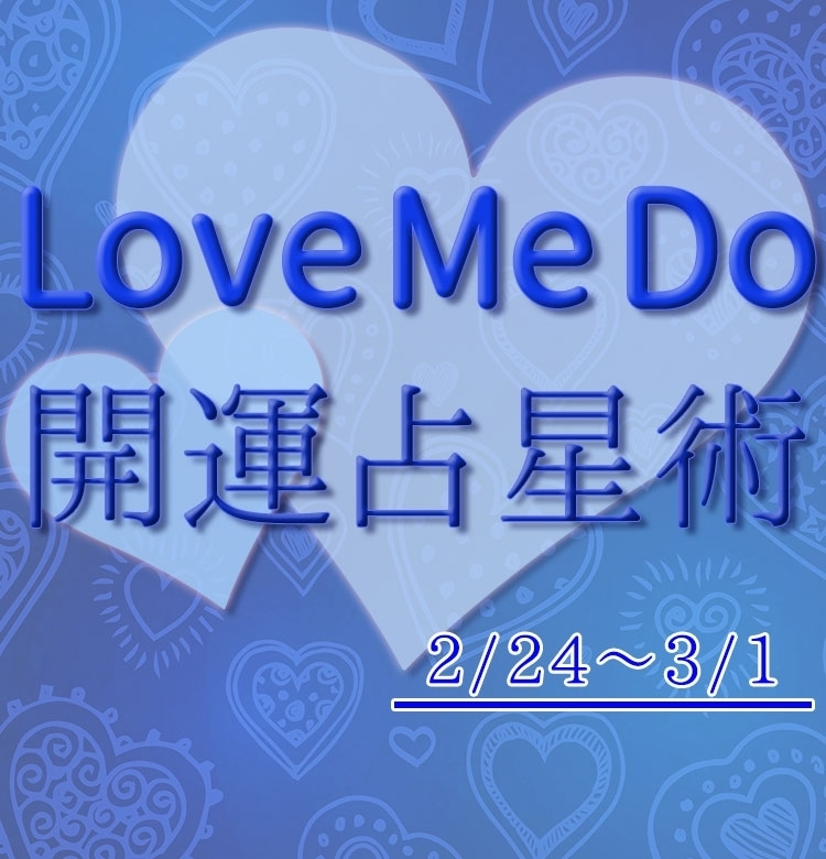 【2/24〜3/1のウィークリー占い☆】超簡単!今週の12星座別・開運アクション【Love Me Do の開運占星術】