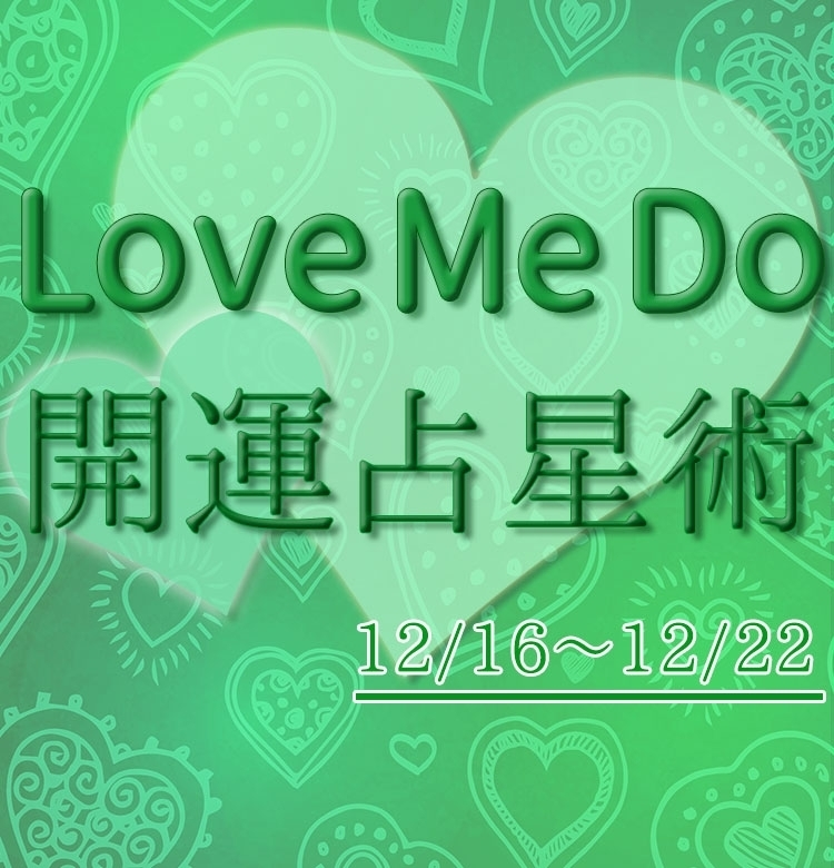 【12/16~12/22のウィークリー占い☆】超簡単!今週の12星座別・開運アクション【Love Me Do の開運占星術】