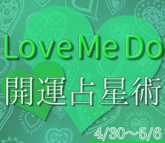【4/30〜5/6のウィークリー占い☆】超簡単! 今週の12星座別・開運アクション【Love Me Do の開運占星術】