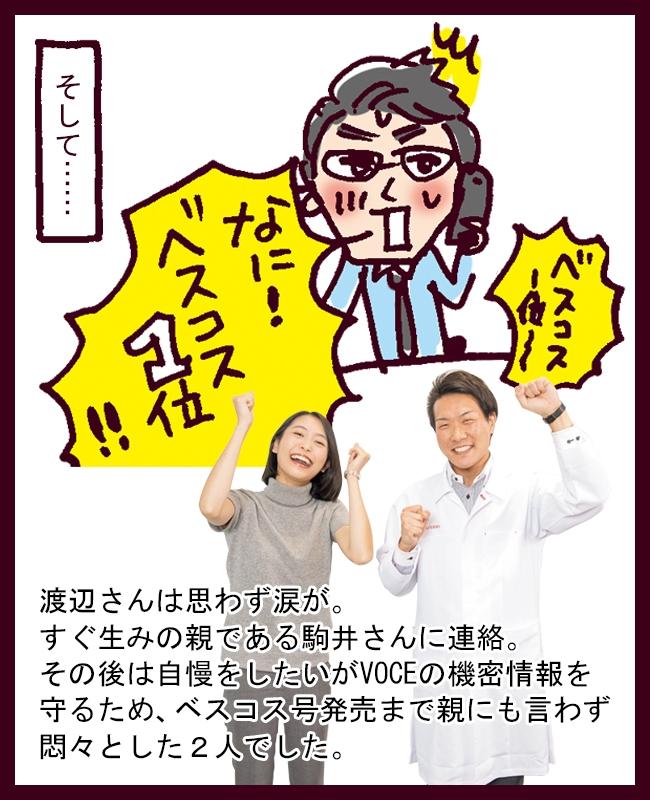 渡辺さんは思わず涙が。すぐ生みの親である駒井さんに連絡。その後は自慢をしたいがVOCE の機密情報を守るため、ベスコス号発売まで親にも言わず悶々とした2人でした。