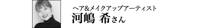 ヘア&メイクアップ アーティスト 河嶋 希さん